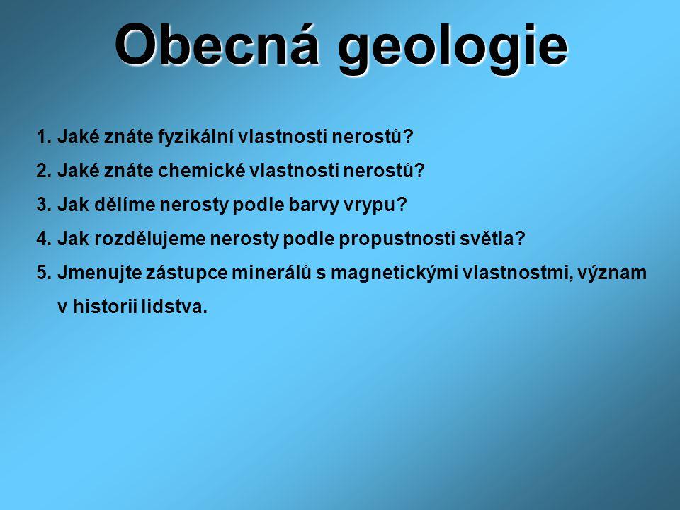 Obecná geologie 1. Jaké znáte fyzikální vlastnosti nerostů? 2. Jaké znáte chemické vlastnosti nerostů? 3. Jak dělíme nerosty podle barvy vrypu? 4. Jak