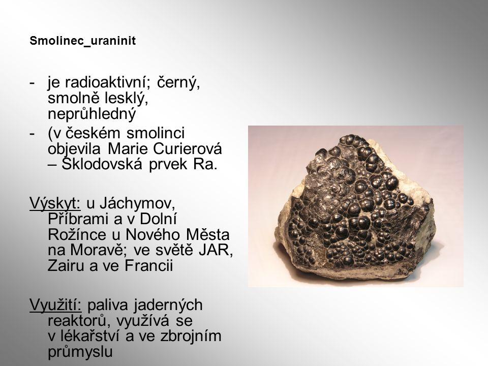 Smolinec_uraninit -je radioaktivní; černý, smolně lesklý, neprůhledný -(v českém smolinci objevila Marie Curierová – Sklodovská prvek Ra. Výskyt: u Já