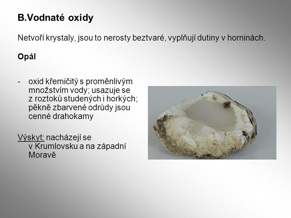B.Vodnaté oxidy Netvoří krystaly, jsou to nerosty beztvaré, vyplňují dutiny v horninách. Opál -oxid křemičitý s proměnlivým množstvím vody; usazuje se