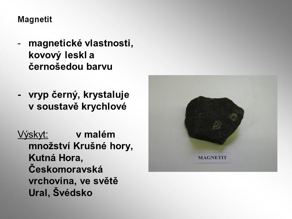 Magnetit -magnetické vlastnosti, kovový leskl a černošedou barvu -vryp černý, krystaluje v soustavě krychlové Výskyt: v malém množství Krušné hory, Ku