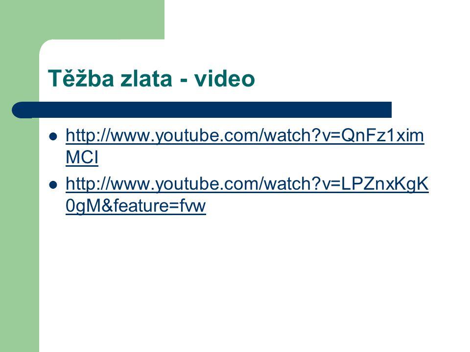 Těžba zlata - video http://www.youtube.com/watch?v=QnFz1xim MCI http://www.youtube.com/watch?v=QnFz1xim MCI http://www.youtube.com/watch?v=LPZnxKgK 0gM&feature=fvw http://www.youtube.com/watch?v=LPZnxKgK 0gM&feature=fvw