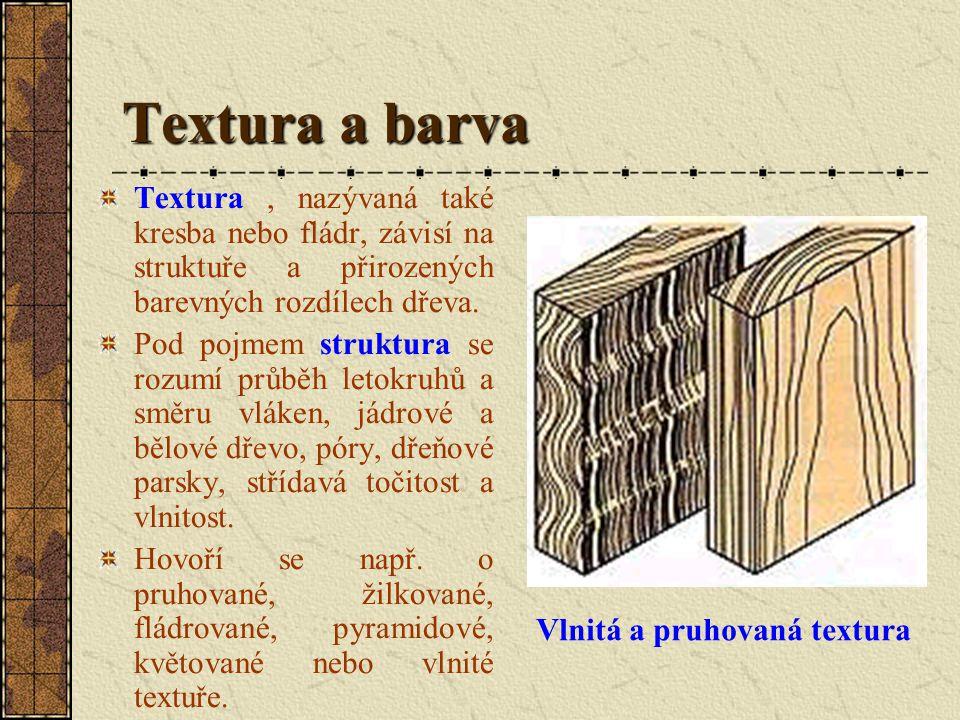 Textura a barva Textura, nazývaná také kresba nebo fládr, závisí na struktuře a přirozených barevných rozdílech dřeva.