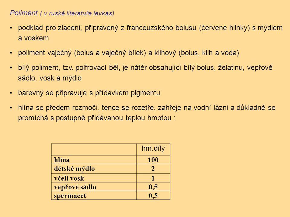 hm.díly hlína100 dětské mýdlo2 včelí vosk1 vepřové sádlo0,5 spermacet0,5 Poliment ( v ruské literatuře levkas) podklad pro zlacení, připravený z francouzského bolusu (červené hlinky) s mýdlem a voskem poliment vaječný (bolus a vaječný bílek) a klihový (bolus, klih a voda) bílý poliment, tzv.