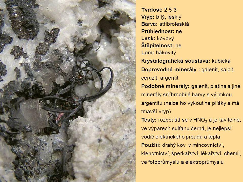 Tvrdost: 2,5-3 Vryp: bílý, lesklý Barva: stříbrolesklá Průhlednost: ne Lesk: kovový Štěpitelnost: ne Lom: hákovitý Krystalografická soustava: kubická Doprovodné minerály : galenit, kalcit, ceruzit, argentit Podobné minerály: galenit, platina a jiné minerály srříbrnobílé barvy s výjimkou argentitu (nelze ho vykout na plíšky a má tmavší vryp) Testy: rozpouští se v HNO 3 a je tavitelné, ve výparech sulfanu černá, je nejlepší vodič elektrického proudu a tepla Použití: drahý kov, v mincovnictví, klenotnictví, šperkařství, lékařství, chemii, ve fotoprůmyslu a elektroprůmyslu