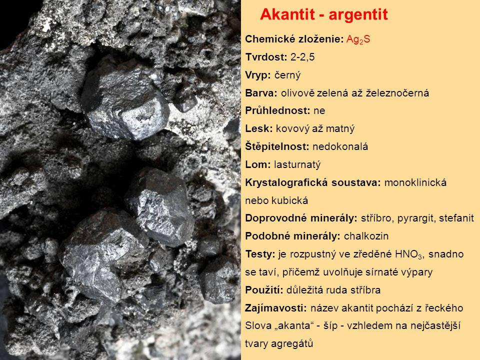 """Akantit - argentit Chemické zloženie: Ag 2 S Tvrdost: 2-2,5 Vryp: černý Barva: olivově zelená až železnočerná Průhlednost: ne Lesk: kovový až matný Štěpitelnost: nedokonalá Lom: lasturnatý Krystalografická soustava: monoklinická nebo kubická Doprovodné minerály: stříbro, pyrargit, stefanit Podobné minerály: chalkozin Testy: je rozpustný ve zředěné HNO 3, snadno se taví, přičemž uvolňuje sírnaté výpary Použití: důležitá ruda stříbra Zajímavosti: název akantit pochází z řeckého Slova """"akanta - šíp - vzhledem na nejčastější tvary agregátů"""
