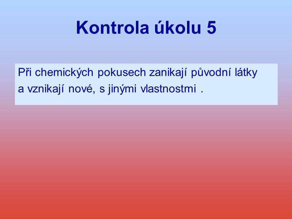 Kontrola úkolu 5 Při chemických pokusech zanikají původní látky a vznikají nové, s jinými vlastnostmi.