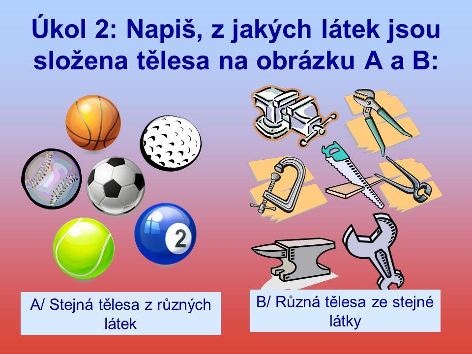 Úkol 2: Napiš, z jakých látek jsou složena tělesa na obrázku A a B: A/ Stejná tělesa z různých látek B/ Různá tělesa ze stejné látky