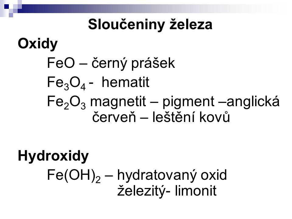 Sloučeniny železa Oxidy FeO – černý prášek Fe 3 O 4 - hematit Fe 2 O 3 magnetit – pigment –anglická červeň – leštění kovů Hydroxidy Fe(OH) 2 – hydrato