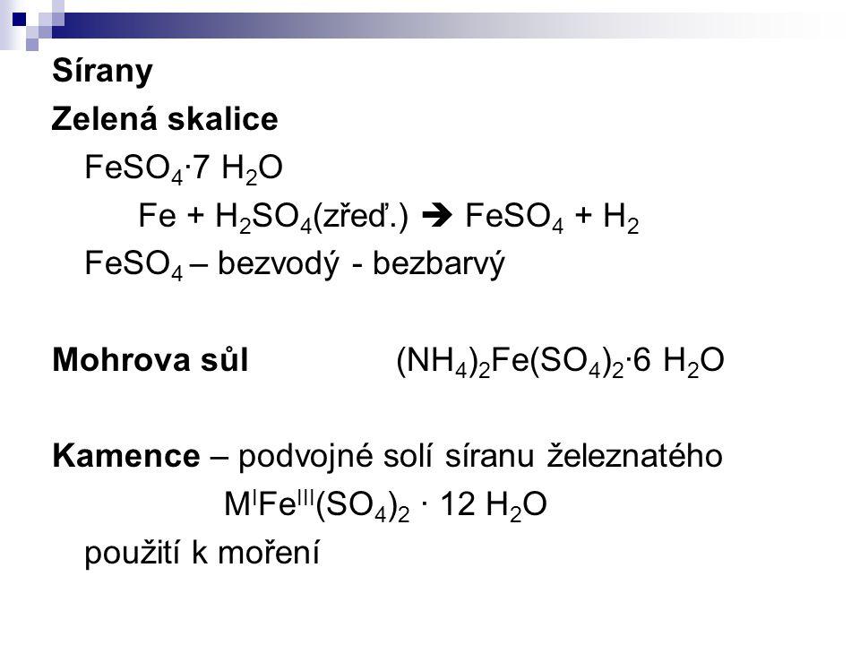 Sírany Zelená skalice FeSO 4 ·7 H 2 O Fe + H 2 SO 4 (zřeď.)  FeSO 4 + H 2 FeSO 4 – bezvodý - bezbarvý Mohrova sůl(NH 4 ) 2 Fe(SO 4 ) 2 ·6 H 2 O Kamen