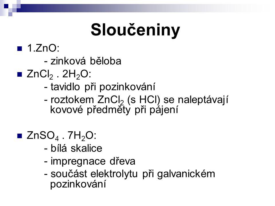 Sloučeniny 1.ZnO: - zinková běloba ZnCl 2. 2H 2 O: - tavidlo při pozinkování - roztokem ZnCl 2 (s HCl) se naleptávají kovové předměty při pájení ZnSO