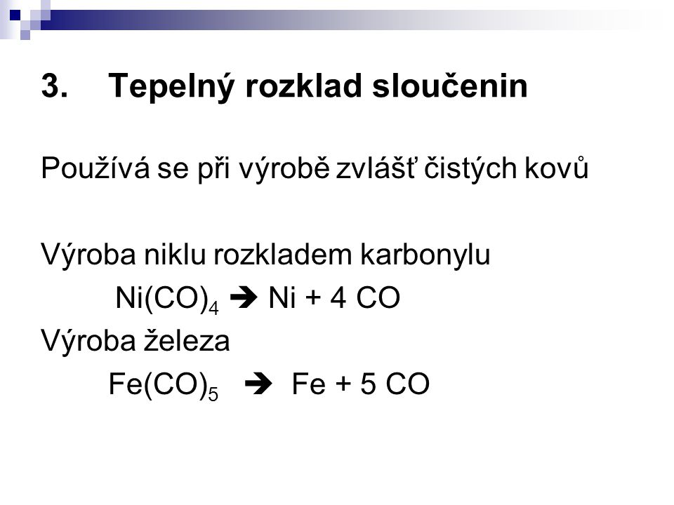 3.Tepelný rozklad sloučenin Používá se při výrobě zvlášť čistých kovů Výroba niklu rozkladem karbonylu Ni(CO) 4  Ni + 4 CO Výroba železa Fe(CO) 5  F