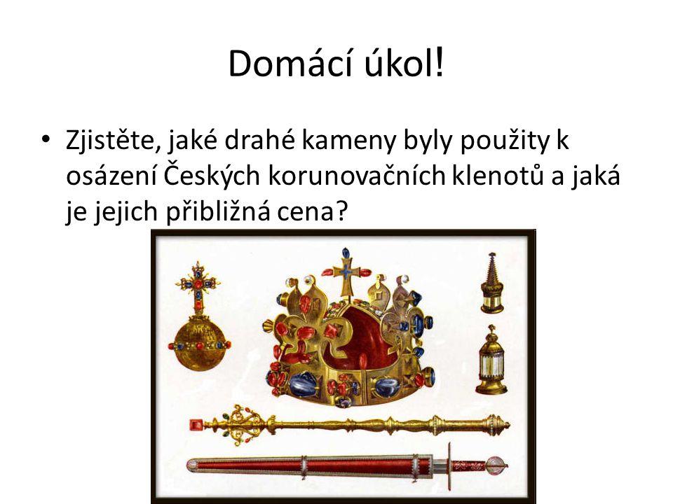 Domácí úkol ! Zjistěte, jaké drahé kameny byly použity k osázení Českých korunovačních klenotů a jaká je jejich přibližná cena?