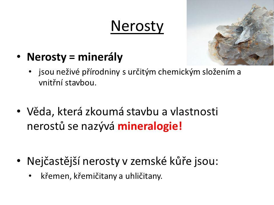 Nerosty Nerosty = minerály jsou neživé přírodniny s určitým chemickým složením a vnitřní stavbou. Věda, která zkoumá stavbu a vlastnosti nerostů se na