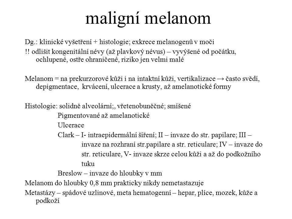 maligní melanom Dg.: klinické vyšetření + histologie; exkrece melanogenů v moči !! odlišit kongenitální névy (až plavkový névus) – vyvýšené od počátku