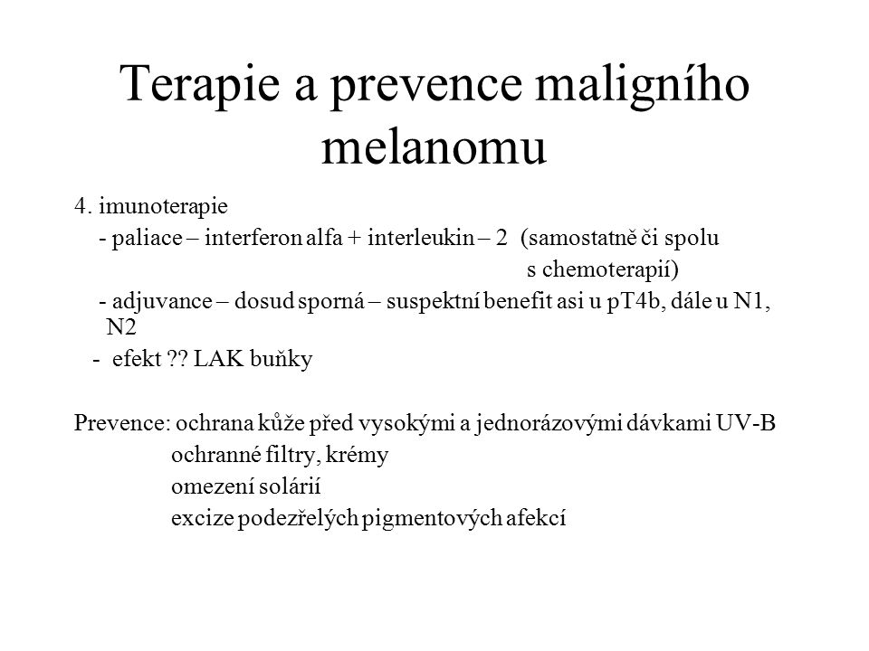 Terapie a prevence maligního melanomu 4. imunoterapie - paliace – interferon alfa + interleukin – 2 (samostatně či spolu s chemoterapií) - adjuvance –