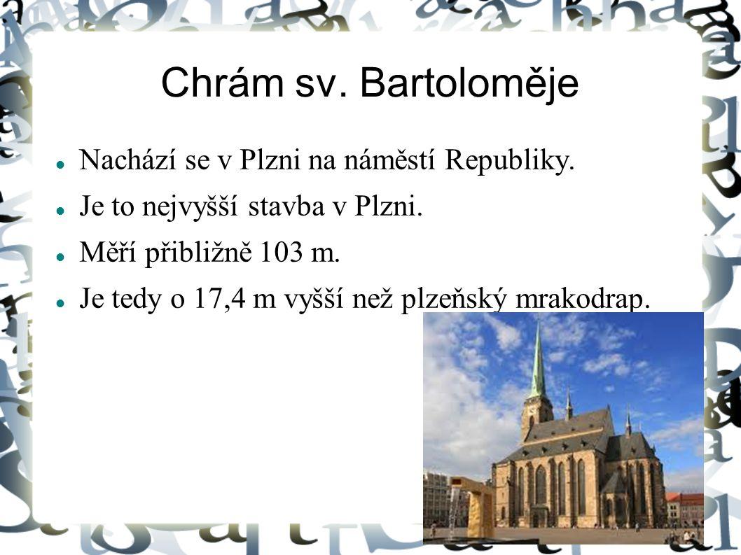 Chrám sv. Bartoloměje Nachází se v Plzni na náměstí Republiky. Je to nejvyšší stavba v Plzni. Měří přibližně 103 m. Je tedy o 17,4 m vyšší než plzeňsk