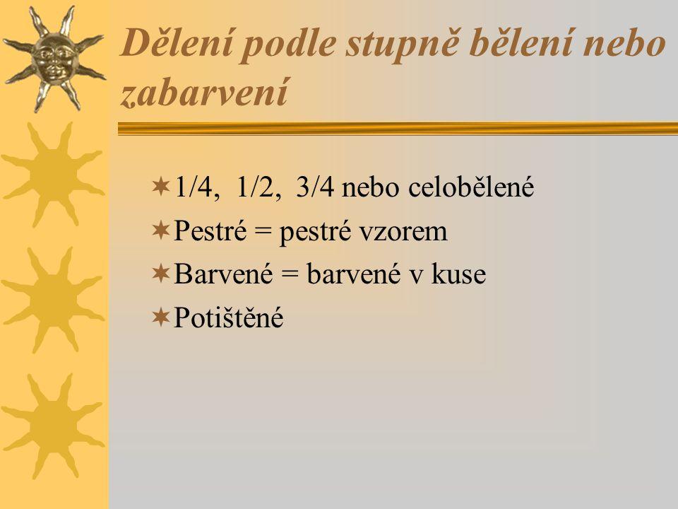 Dělení podle stupně bělení nebo zabarvení  1/4, 1/2, 3/4 nebo celobělené  Pestré = pestré vzorem  Barvené = barvené v kuse  Potištěné