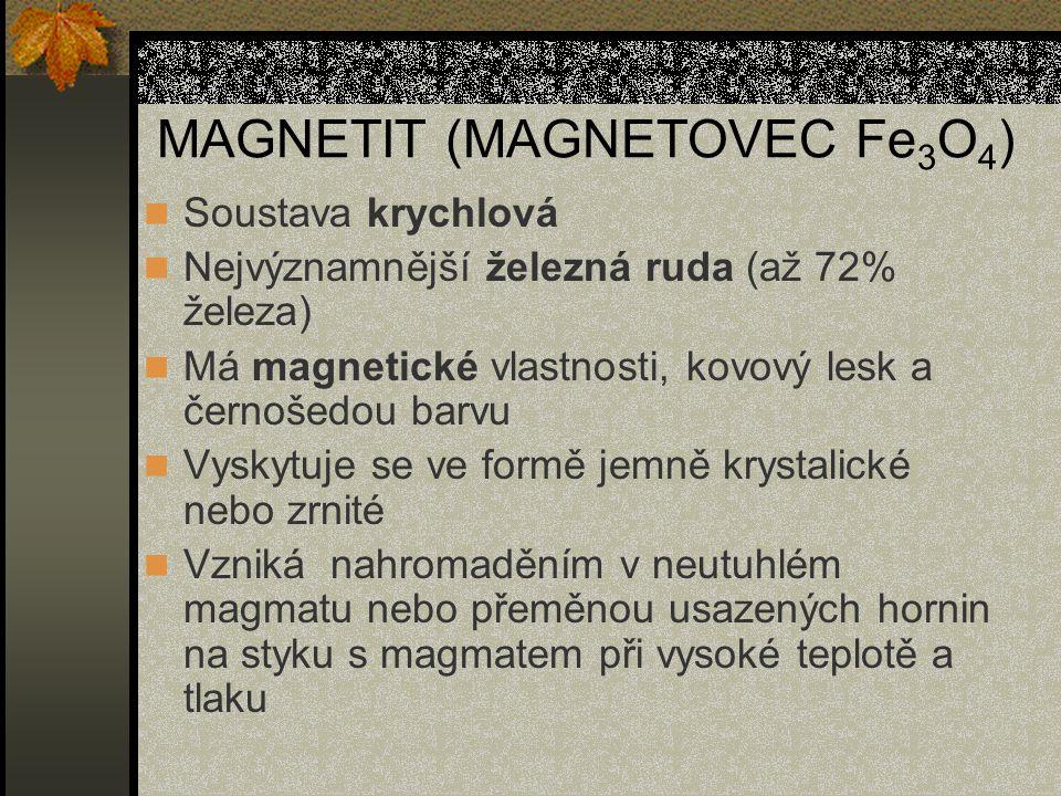 MAGNETIT (MAGNETOVEC Fe 3 O 4 ) Soustava krychlová Nejvýznamnější železná ruda (až 72% železa) Má magnetické vlastnosti, kovový lesk a černošedou barv