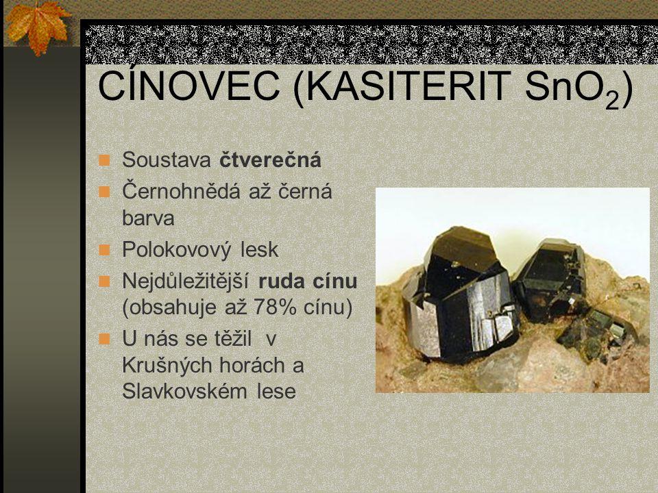 CÍNOVEC (KASITERIT SnO 2 ) Soustava čtverečná Černohnědá až černá barva Polokovový lesk Nejdůležitější ruda cínu (obsahuje až 78% cínu) U nás se těžil