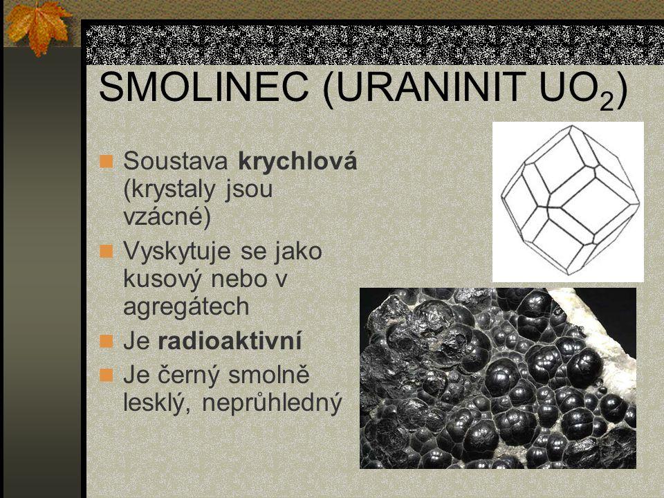 SMOLINEC (URANINIT UO 2 ) Soustava krychlová (krystaly jsou vzácné) Vyskytuje se jako kusový nebo v agregátech Je radioaktivní Je černý smolně lesklý,