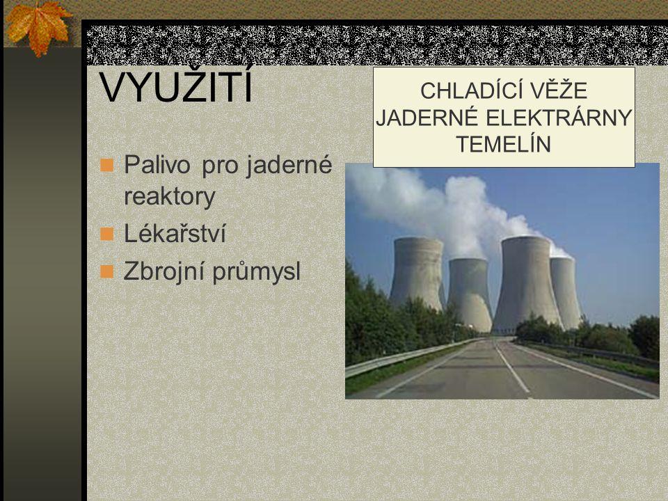 VYUŽITÍ Palivo pro jaderné reaktory Lékařství Zbrojní průmysl CHLADÍCÍ VĚŽE JADERNÉ ELEKTRÁRNY TEMELÍN