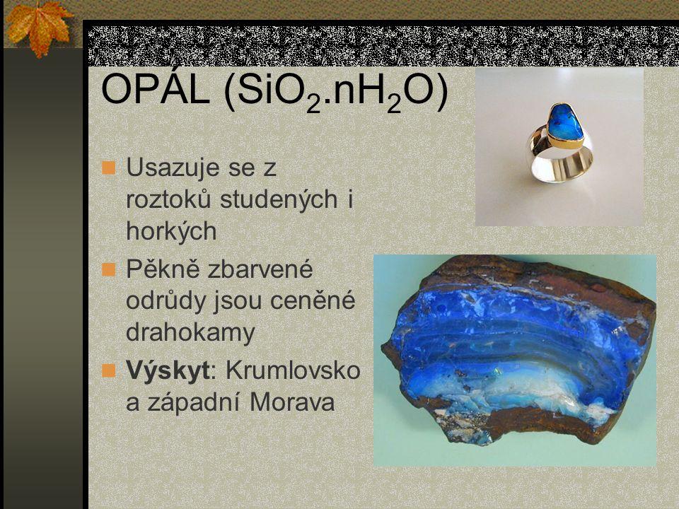 OPÁL (SiO 2.nH 2 O) Usazuje se z roztoků studených i horkých Pěkně zbarvené odrůdy jsou ceněné drahokamy Výskyt: Krumlovsko a západní Morava