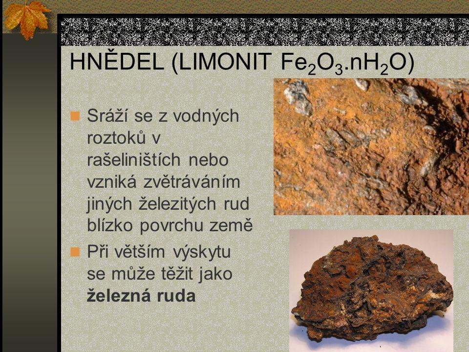 HNĚDEL (LIMONIT Fe 2 O 3.nH 2 O) Sráží se z vodných roztoků v rašeliništích nebo vzniká zvětráváním jiných železitých rud blízko povrchu země Při větš