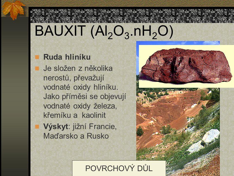 BAUXIT (Al 2 O 3.nH 2 O) Ruda hliníku Je složen z několika nerostů, převažují vodnaté oxidy hliníku. Jako příměsi se objevují vodnaté oxidy železa, kř