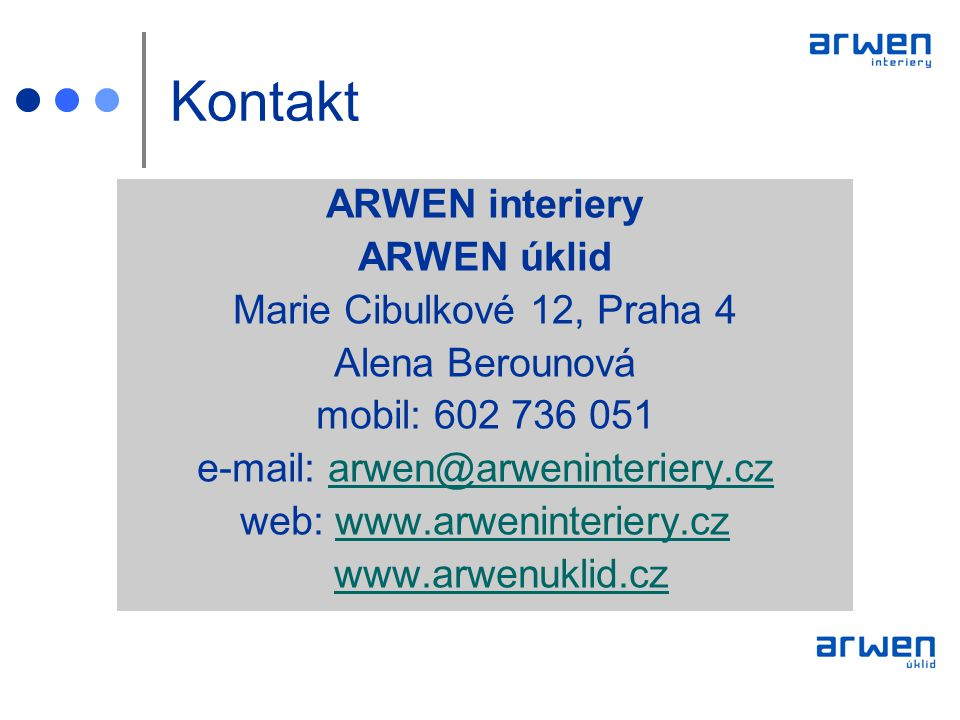 Kontakt ARWEN interiery ARWEN úklid Marie Cibulkové 12, Praha 4 Alena Berounová mobil: 602 736 051 e-mail: arwen@arweninteriery.czarwen@arweninteriery