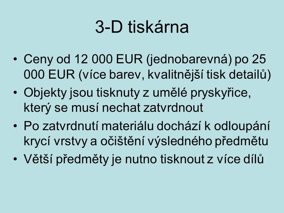 3-D tiskárna Ceny od 12 000 EUR (jednobarevná) po 25 000 EUR (více barev, kvalitnější tisk detailů) Objekty jsou tisknuty z umělé pryskyřice, který se musí nechat zatvrdnout Po zatvrdnutí materiálu dochází k odloupání krycí vrstvy a očištění výsledného předmětu Větší předměty je nutno tisknout z více dílů