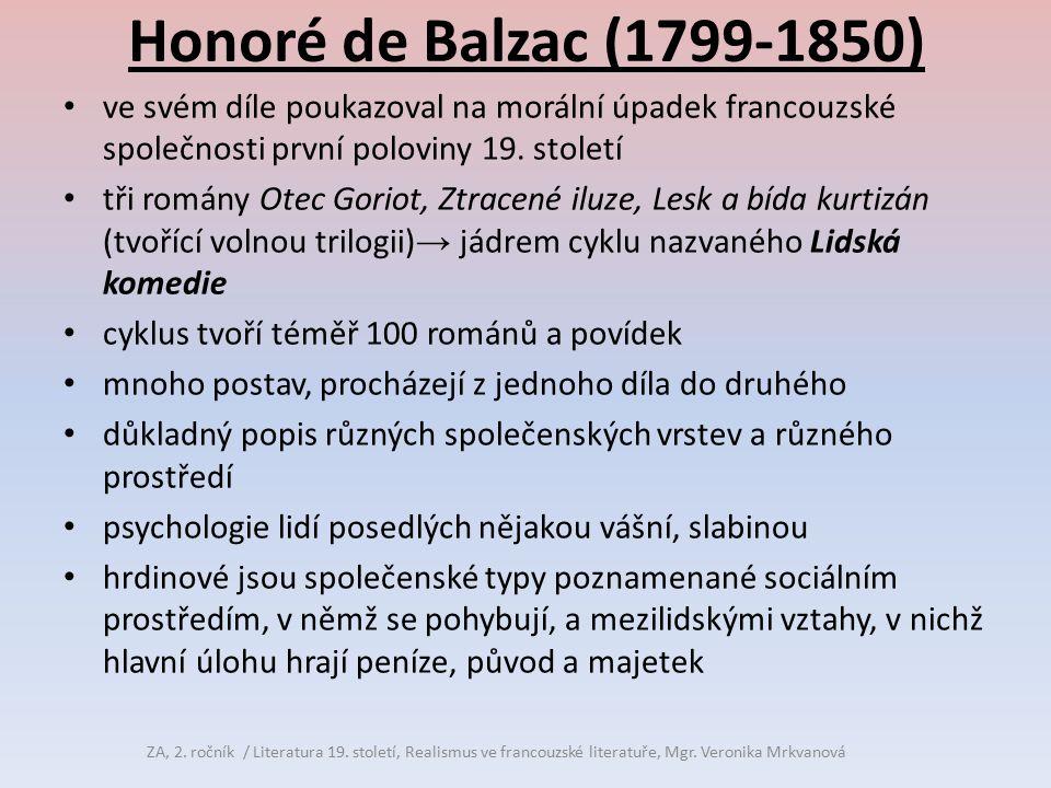 Honoré de Balzac (1799-1850) jeho cílem bylo: podrobit analýze soudobou společnost ukázat její vliv na utváření charakterů stal se románovým kronikářem měšťanstva v jeho dravém nástupu k moci chtěl představit všechny lidské typy a společenské vrstvy zachytit všechny životní situace, charaktery mužské i ženské, způsoby života, povolání → život v celém nepřeberném bohatství ZA, 2.