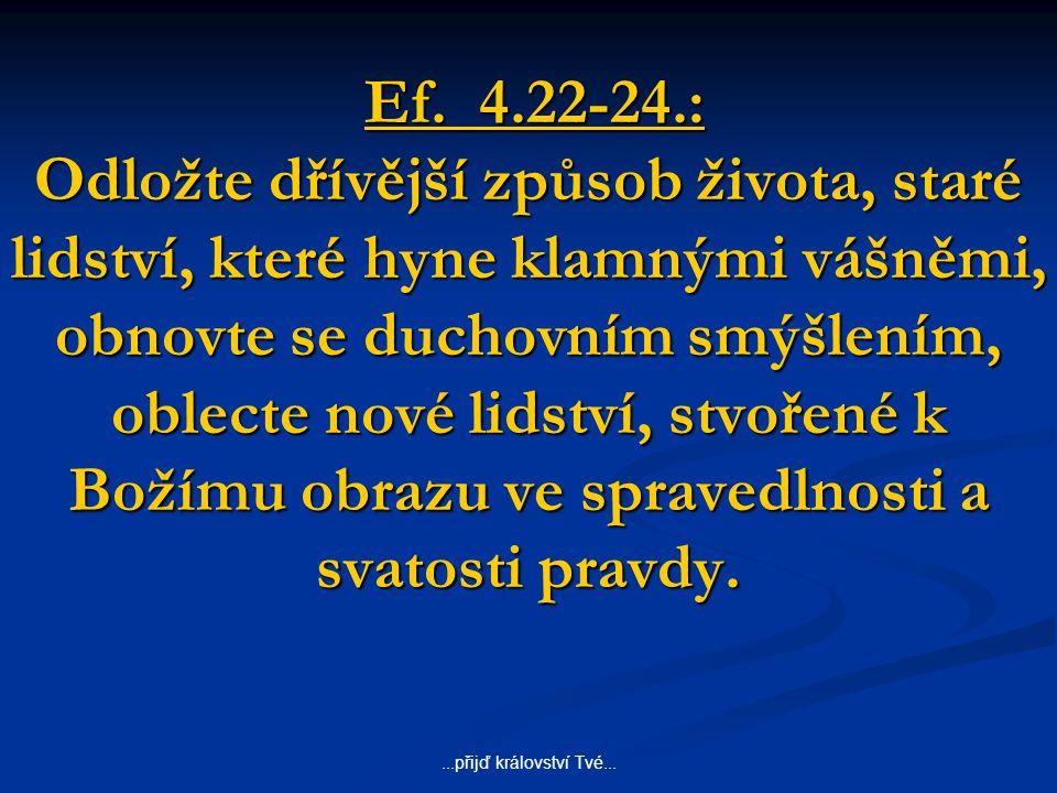 ...přijď království Tvé... Ef. 4.22-24.: Odložte dřívější způsob života, staré lidství, které hyne klamnými vášněmi, obnovte se duchovním smýšlením, o