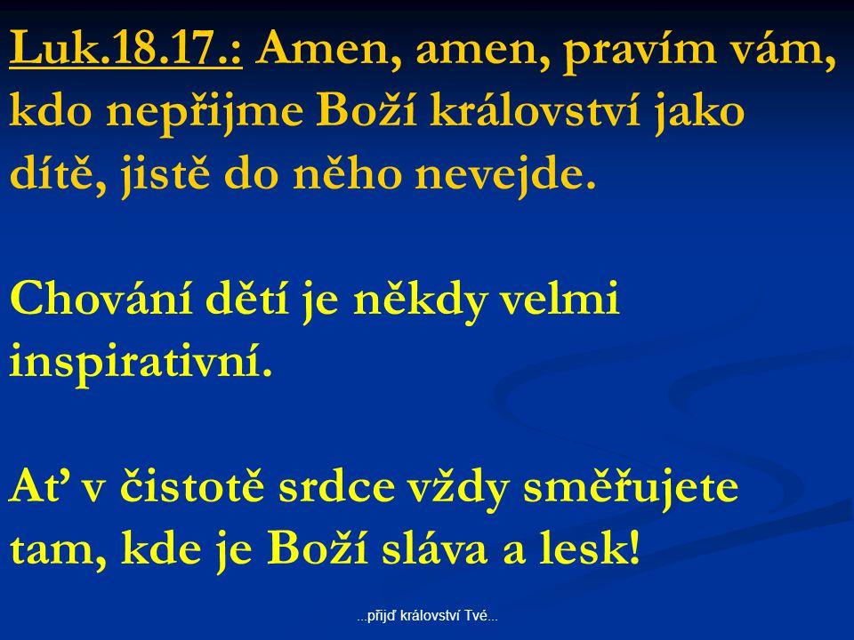...přijď království Tvé... Luk.18.17.: Amen, amen, pravím vám, kdo nepřijme Boží království jako dítě, jistě do něho nevejde. Chování dětí je někdy ve