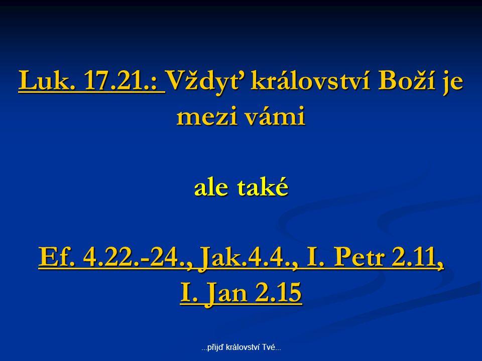 ...přijď království Tvé... Luk. 17.21.: Vždyť království Boží je mezi vámi ale také Ef. 4.22.-24., Jak.4.4., I. Petr 2.11, I. Jan 2.15