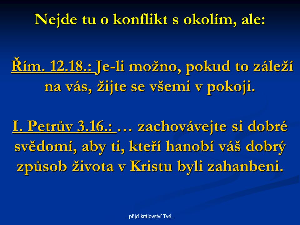 ...přijď království Tvé... Nejde tu o konflikt s okolím, ale: Řím. 12.18.: Je-li možno, pokud to záleží na vás, žijte se všemi v pokoji. I. Petrův 3.1