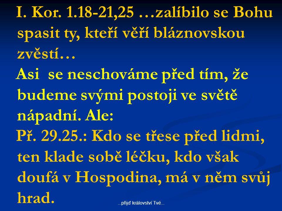 ...přijď království Tvé... I. Kor. 1.18-21,25 …zalíbilo se Bohu spasit ty, kteří věří bláznovskou zvěstí… Asi se neschováme před tím, že budeme svými