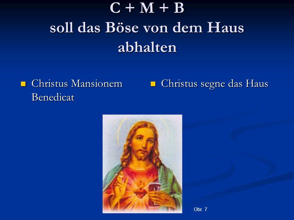 C + M + B soll das Böse von dem Haus abhalten Christus Mansionem Benedicat Christus Mansionem Benedicat Christus segne das Haus Obr. 7