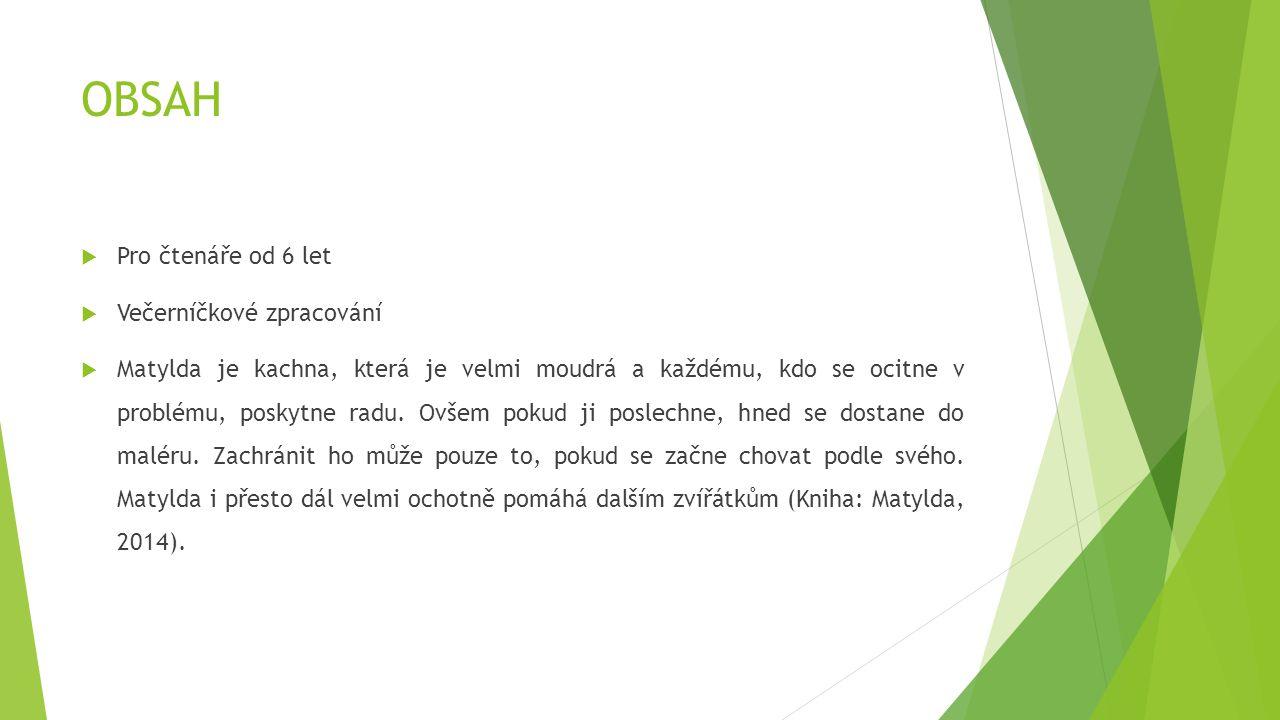 OBSAH  Pro čtenáře od 6 let  Večerníčkové zpracování  Matylda je kachna, která je velmi moudrá a každému, kdo se ocitne v problému, poskytne radu.