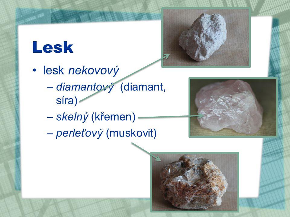 Lesk lesk nekovový –diamantový (diamant, síra) –skelný (křemen) –perleťový (muskovit)