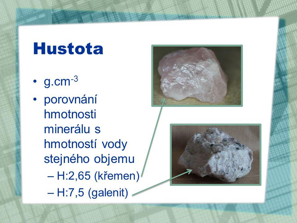 Hustota g.cm -3 porovnání hmotnosti minerálu s hmotností vody stejného objemu –H:2,65 (křemen) –H:7,5 (galenit)