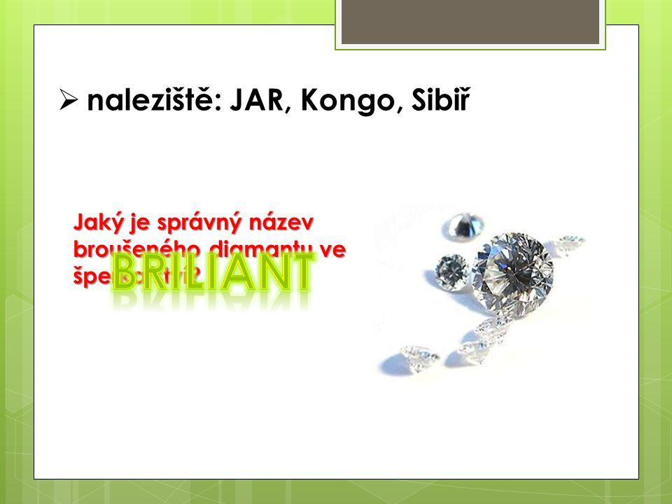  naleziště: JAR, Kongo, Sibiř Jaký je správný název broušeného diamantu ve šperkařství?