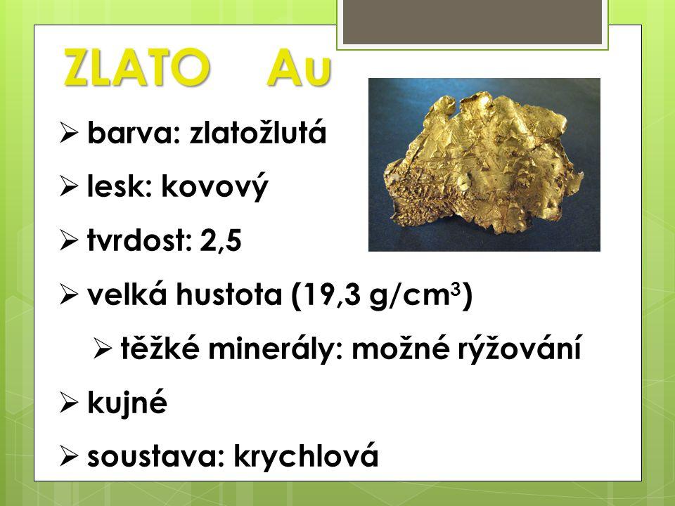 ZLATO Au  barva: zlatožlutá  lesk: kovový  tvrdost: 2,5  velká hustota (19,3 g/cm 3 )  těžké minerály: možné rýžování  kujné  soustava: krychlová