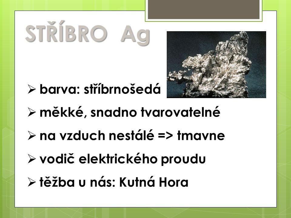 STŘÍBRO Ag  barva: stříbrnošedá  měkké, snadno tvarovatelné  na vzduch nestálé => tmavne  vodič elektrického proudu  těžba u nás: Kutná Hora