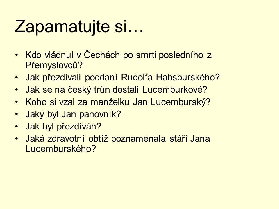 Zapamatujte si… Kdo vládnul v Čechách po smrti posledního z Přemyslovců? Jak přezdívali poddaní Rudolfa Habsburského? Jak se na český trůn dostali Luc