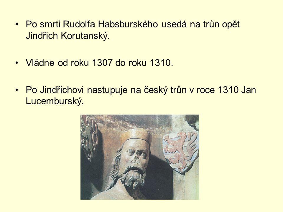 Po smrti Rudolfa Habsburského usedá na trůn opět Jindřich Korutanský. Vládne od roku 1307 do roku 1310. Po Jindřichovi nastupuje na český trůn v roce