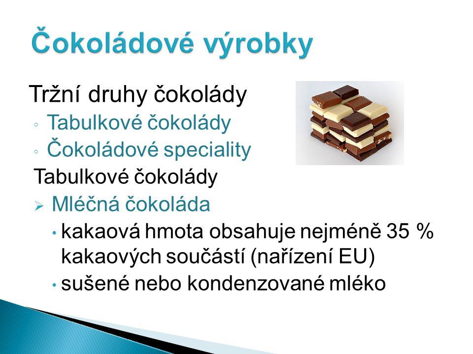Tržní druhy čokolády ◦ Tabulkové čokolády ◦ Čokoládové speciality Tabulkové čokolády  Mléčná čokoláda kakaová hmota obsahuje nejméně 35 % kakaových s