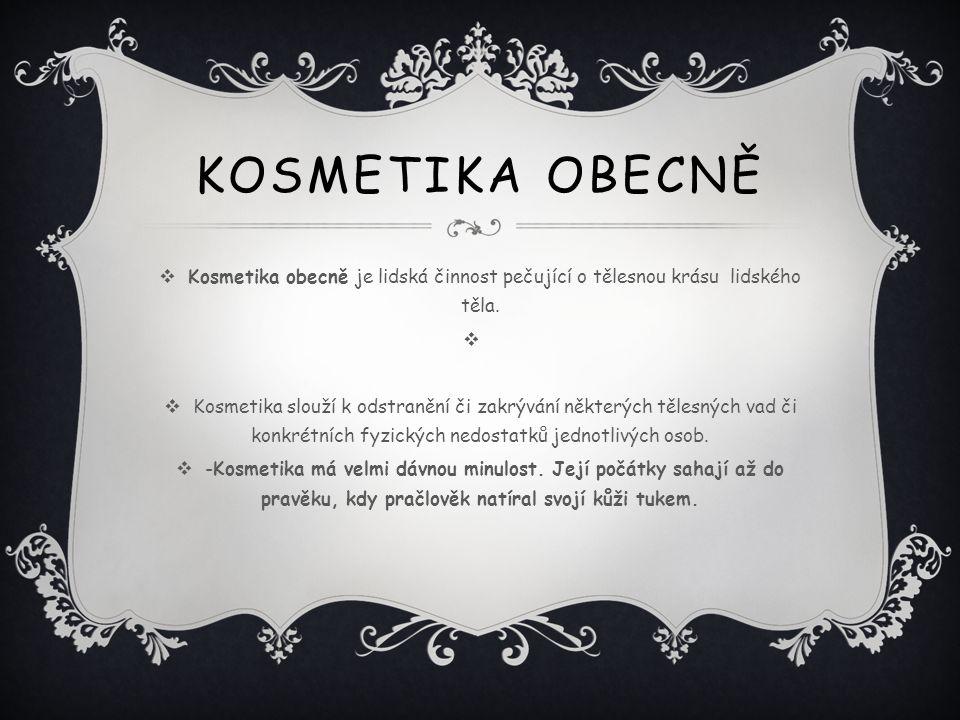 KOSMETIKA OBECNĚ  Kosmetika obecně je lidská činnost pečující o tělesnou krásu lidského těla.   Kosmetika slouží k odstranění či zakrývání některýc