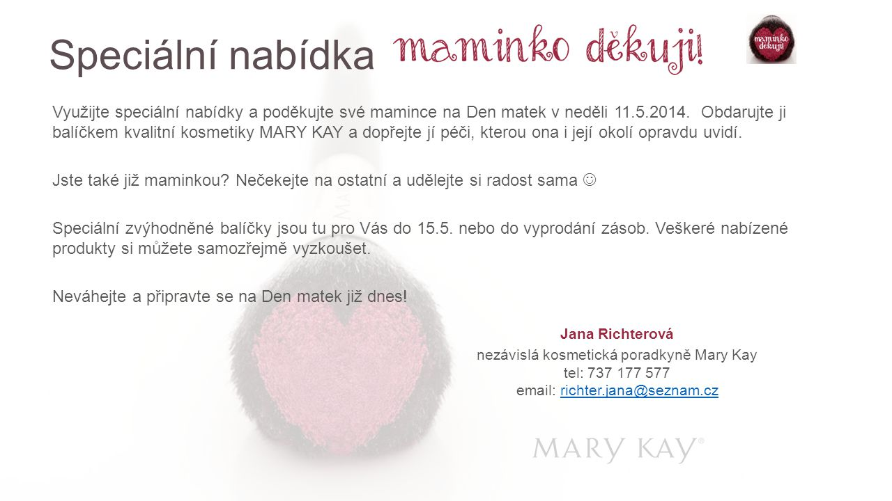 Využijte speciální nabídky a poděkujte své mamince na Den matek v neděli 11.5.2014. Obdarujte ji balíčkem kvalitní kosmetiky MARY KAY a dopřejte jí pé