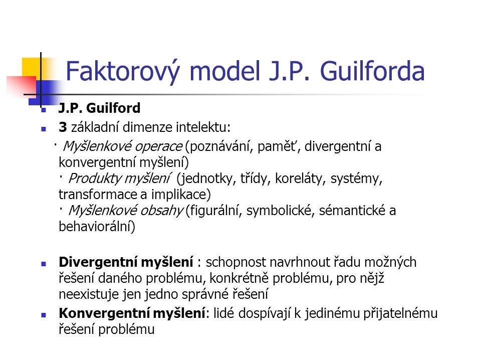 Faktorový model J.P. Guilforda J.P. Guilford 3 základní dimenze intelektu: · Myšlenkové operace (poznávání, paměť, divergentní a konvergentní myšlení)