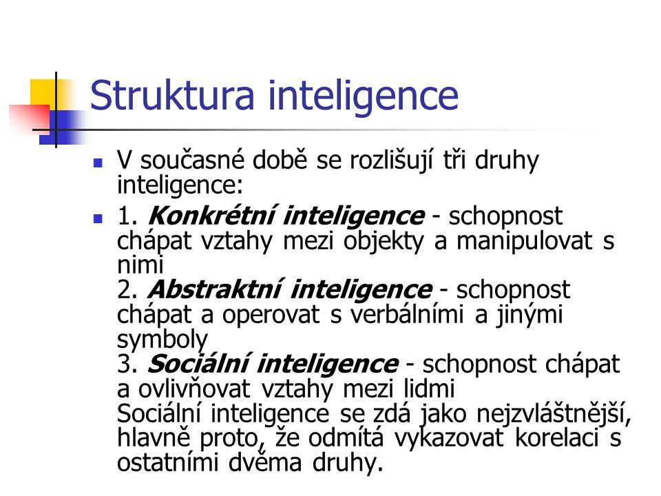 Struktura inteligence V současné době se rozlišují tři druhy inteligence: 1. Konkrétní inteligence - schopnost chápat vztahy mezi objekty a manipulova